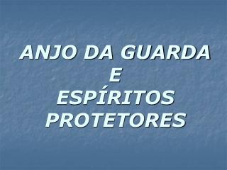 ANJO DA GUARDA E ESPÍRITOS PROTETORES