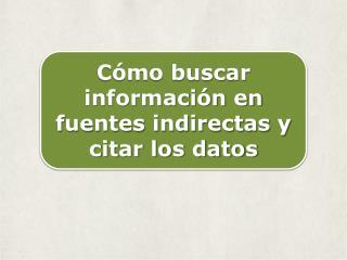 Cómo buscar información  en fuentes  indirectas  y  citar los datos