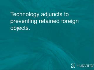 Technology adjuncts to preventing retained foreign objects.