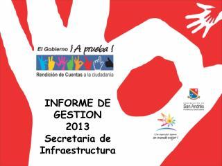 INFORME DE GESTION 2013 Secretaria de Infraestructura