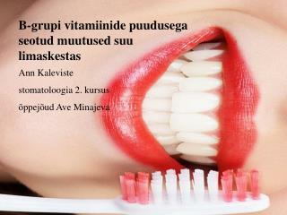 B- grupi vitamiinide puudusega seotud muutused suu limaskestas Ann  Kaleviste