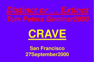 Distinct or … Extinct Tom Peters Seminar2000 CRAVE San Francisco 27September2000