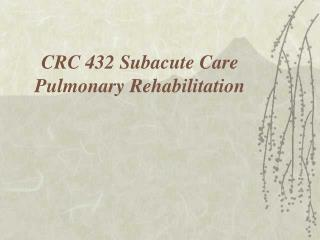 CRC 432 Subacute Care Pulmonary Rehabilitation
