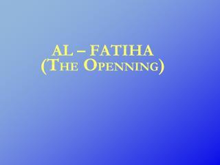 AL – FATIHA (T HE  O PENNING )