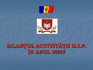 B I LAN Ţ UL  ACTIVITĂŢII D.I.P. ÎN ANUL 2007