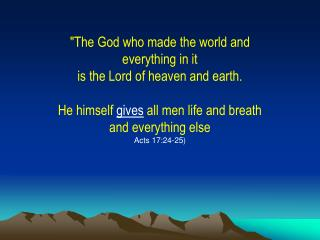 """The God who made the world and everything in it is the Lord of heaven and earth."
