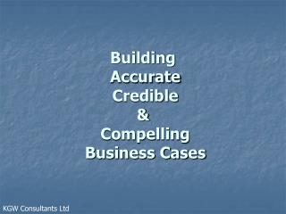Building  Accurate  Credible &  Compelling  Business Cases