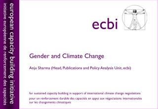 Gender and Climate Change Anju Sharma (Head, Publications and Policy Analysis Unit, ecbi)