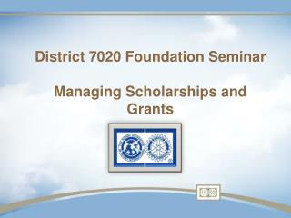 District 7020 Foundation Seminar Managing Scholarships and Grants