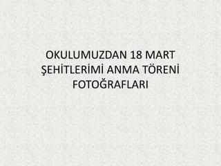 OKULUMUZDAN 18 MART ŞEHİTLERİMİ ANMA TÖRENİ FOTOĞRAFLARI