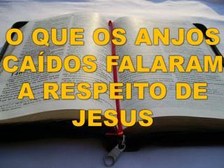 O QUE OS ANJOS CAÍDOS  FALARAM A RESPEITO  DE JESUS