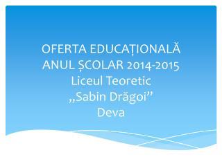 """OFERTA EDUCA Ț IONAL Ă ANUL ȘCOLAR 201 4 -201 5 Liceul Teoretic  """"Sabin Drăgoi""""  Deva"""