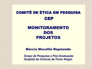 COMITÊ DE ÉTICA EM PESQUISA CEP MONITORAMENTO  DOS  PROJETOS Marcia Mocellin Raymundo
