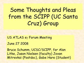 Some Thoughts and Pleas from the SCIPP (UC Santa Cruz) Group
