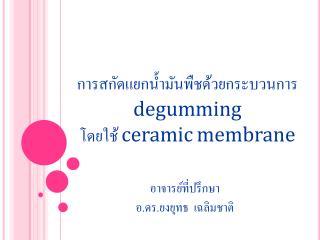การสกัดแยกน้ำมันพืชด้วยกระบวนการ degumming โดยใช้  ceramic membrane