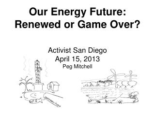 Our Energy Future: Renewed or Game Over? Activist San Diego April 15, 2013 Peg Mitchell