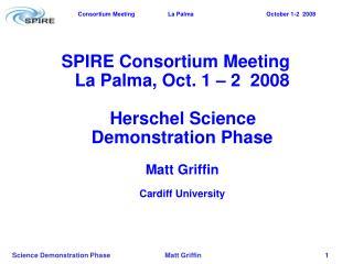 SPIRE Consortium Meeting La Palma, Oct. 1 – 2  2008    Herschel Science Demonstration Phase