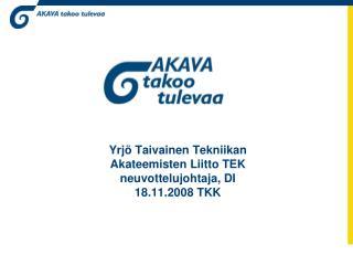 Yrjö Taivainen Tekniikan Akateemisten Liitto TEK neuvottelujohtaja, DI 18.11.2008 TKK