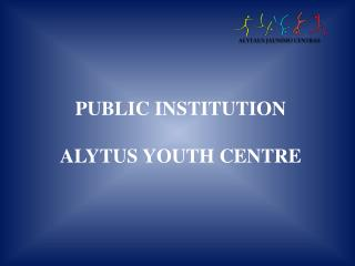 PUBLIC INSTITUTION  ALYTUS YOUTH CENTRE