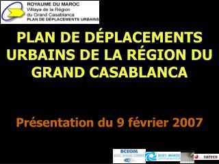 PLAN DE D É PLACEMENTS URBAINS DE LA R É GION DU GRAND CASABLANCA Présentation du 9 février 2007