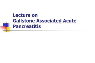 Lecture on Gallstone Associated Acute Pancreatitis