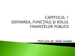 CAPITOLUL 1 DEFINIREA, FUNC ŢIILE ŞI ROLUL FINANŢELOR PUBLICE