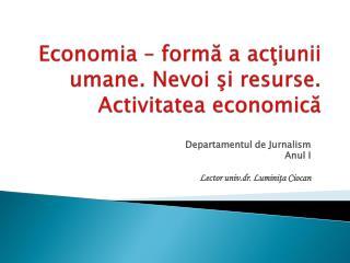 Economia – formă a acţiunii umane. Nevoi şi resurse. Activitatea economică