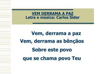 VEM DERRAMA A PAZ Letra e música: Carlos Sider
