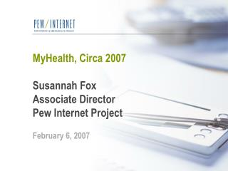 MyHealth, Circa 2007 Susannah Fox Associate Director Pew Internet Project February 6, 2007