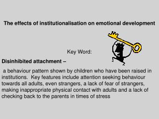 The effects of institutionalisation on emotional development Key Word:  Disinhibited  attachment –