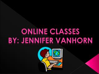 Online classes By: Jennifer  vanhorn