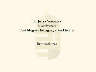 dr. Józsa Veronika hivatalvezet ő Pest Megyei Közigazgatási Hivatal Bemutatkozás