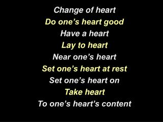 Change of heart Do one's heart good Have a heart Lay to heart Near one's heart