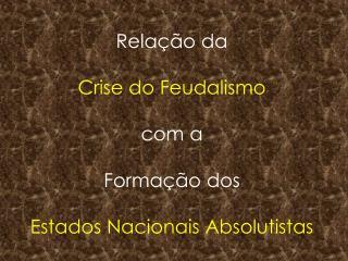 Relação da Crise do Feudalismo com a  Formação dos  Estados Nacionais Absolutistas