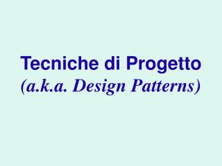 Tecniche di Progetto (a.k.a. Design Patterns)
