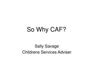 So Why CAF?