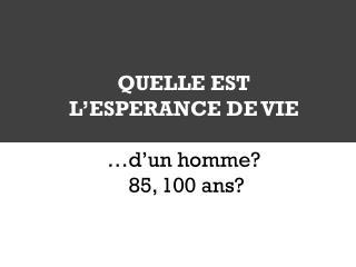 QUELLE EST L'ESPERANCE DE VIE …d'un  homme ?  85, 100  ans ?