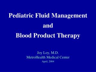 Pediatric Fluid Management  and  Blood Product Therapy   Joy Loy, M.D. MetroHealth Medical Center April, 2004