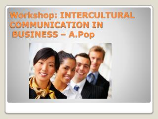 Workshop: INTERCULTURAL COMMUNICATION IN    BUSINESS – A.Pop