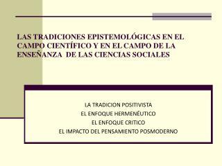 LA TRADICION POSITIVISTA EL ENFOQUE HERMENÉUTICO EL ENFOQUE CRITICO