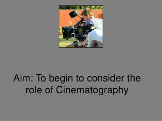 Aim: To begin to consider the role of Cinematography