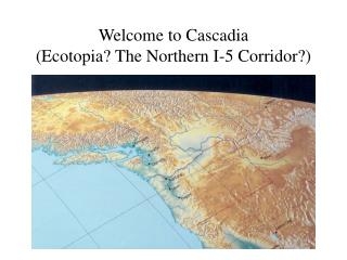 Welcome to Cascadia  (Ecotopia? The Northern I-5 Corridor?)