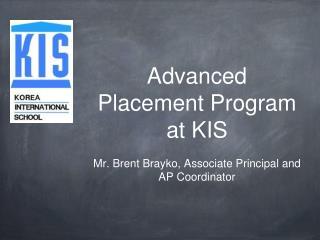 Advanced Placement Program at KIS Mr. Brent Brayko, Associate Principal and AP Coordinator