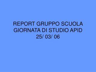 REPORT GRUPPO SCUOLA GIORNATA DI STUDIO APID 25/ 03/ 06