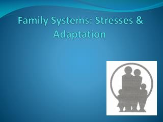 Family Systems: Stresses & Adaptation