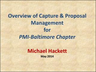 Overview of Capture & Proposal Management for PMI-Baltimore Chapter Michael Hackett May 2014