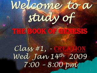 Welcome  to a study of  The Book of Genesis   Class 1, - Creation   Wed  Jan 14th  2009 7:00   8:00 pm