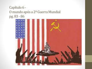 Capítulo  6 - O  mundo após a 2ª  Guerra  M undial pg. 83 - 86
