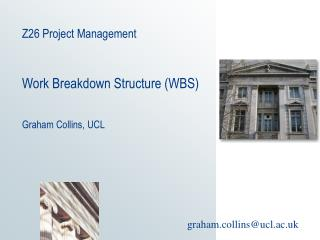 Z26 Project Management Work Breakdown Structure (WBS) Graham Collins, UCL