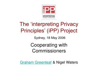 The 'interpreting Privacy Principles' (iPP) Project Sydney, 18 May 2006